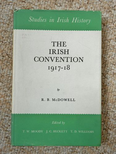The Irish Convention 1917-18, Studies in Irish History by R.B. McDowell edited by Moody, Beckett,