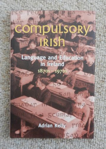 Compulsory Irish: Language and Education in Ireland 1870s - 1970s by Adrian Kelly.