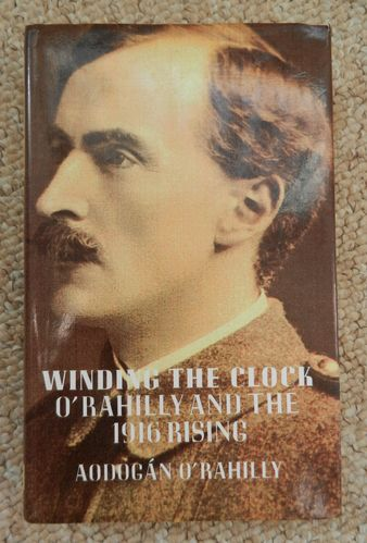 Winding the Clock: O'Rahilly and the 1916 Rising by Aodogan O'Rahilly.