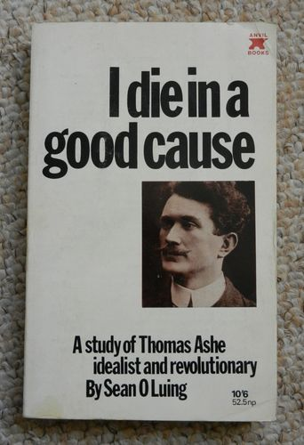 I Die in a Good Cause: A Study of Thomas Ashe by Sean O Luing