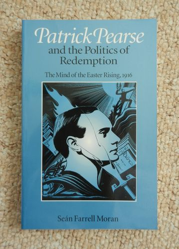 Patrick Pearse & the Politics of Redemption: Mind of the Easter Rising 1916 by Sean Farrell Moran.