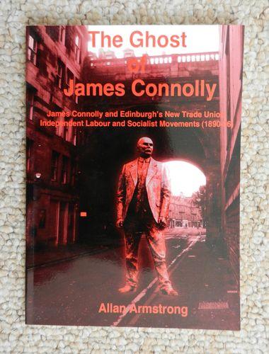 The Ghost of James Connolly: James Connolly and Edinburgh's New Trade Union by Allan Armstrong.